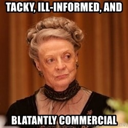 Dowager Countess of Grantham - Tacky, ill-informed, and blatantly commercial