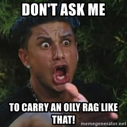 Angry Guido  - Don't ask me to carry an oily rag like that!