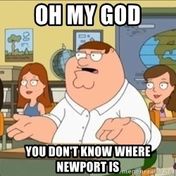 omg who the hell cares? - Oh my god You don't know where newport is