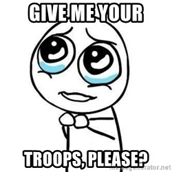 Please guy - Give me your Troops, please?
