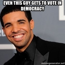 Drake the type of nigga - Even this guy gets to vote in democracy