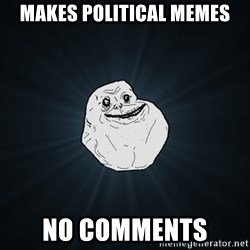 Forever Alone Date Myself Fail Life - Makes political memes No comments