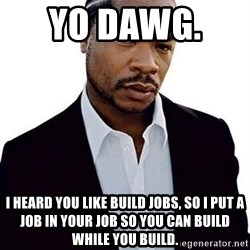 Xzibit - Yo dawg.   I heard you like build jobs, so I put a job in your job so you can build while you build.