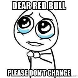 Please guy - DEAR RED BULL PLEASE DON'T CHANGE