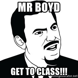 Are you serious face  - mr boyd get to class!!!