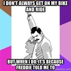 Freddie Mercury rage pose - I don't always get on my bike and ride But when I do, it's because Freddie told me to
