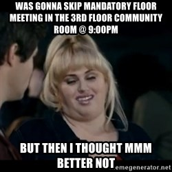 Better Not - was gonna skip mandatory floor meeting in the 3rd floor community room @ 9:00pm but then I thought mmm better not