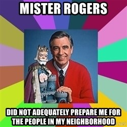 mr rogers  - Mister Rogers did not adequately prepare me for the people in my neighborhood