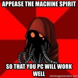 Advice Techpriest - Appease the machine spirit so that you PC will work well