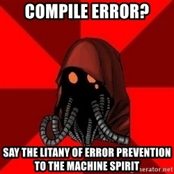 Advice Techpriest - Compile Error? Say the litany of error prevention to the machine spirit
