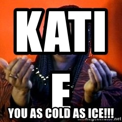 Rick James its friday - Katie                           you as cold as ice!!!