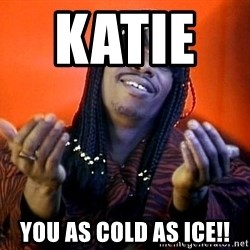 Rick James its friday - katie      you as cold as ice!!