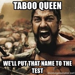 300 - Taboo Queen We'll put that name to the test