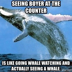 whaleeee - seeing boyer at the counter is like going whale watching and actually seeing a whale.