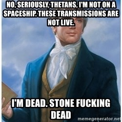 Joseph Smith - No, seriously, Thetans, I'm not on a spaceship. These transmissions are not live.   I'm dead. STONE FUCKING DEAD