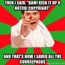 "Emeril - then I said, ""Bam! kick it up a notch, Copyright"" and that's how I saved all the coursepacks"