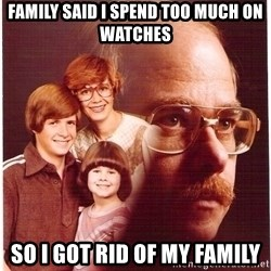 Family Man - Family said I spend too much on watches So I got rid of my family