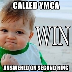 Win Baby - Called YMCA answered on second ring