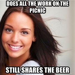 Good Girl Gina - does all the work on the picnic still shares the beer