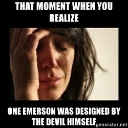 todays problem crying woman - That Moment when you realize one emerson was designed by the devil himself