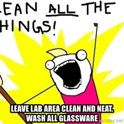 clean all the things -  Leave lab area clean and neat. Wash all glassware