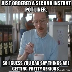 things are getting serious - Just ordered a second Instant Pot liner. So I guess you can say things are getting pretty serious.