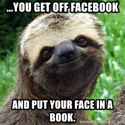 Sarcastic Sloth - ...you get off facebook and put YOUR face in a book.