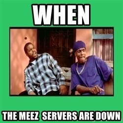 Friday Damn - When The meez  servers are down