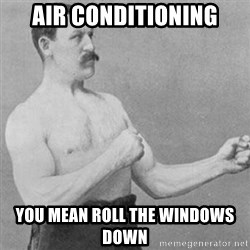 overly manly man - Air conditioning you mean roll the windows down