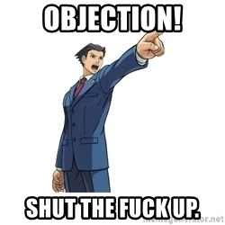OBJECTION - OBJECTION! Shut the FUck Up.