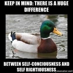 advice mallard - Keep in mind: There is a huge difference between self-conciousness and self rightiousness
