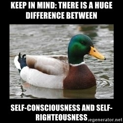 advice mallard - Keep in mind: There is a huge difference between self-consciousness and self-righteousness