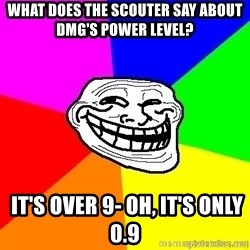 troll face1 - What does the scouter say about DMG's power level?  IT'S OVER 9- oh, it's only 0.9