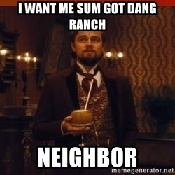 you had my curiosity dicaprio - I want me sum got dang ranch neighbor