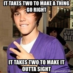 Justin Beiber - It takes two to make a thing go right It takes two to make it outta sight
