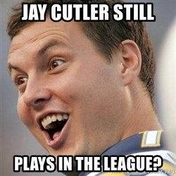 Surprised Philip Rivers - Jay cutler still plays in the league?