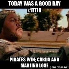 It was a good day - Today was a Good Day #RTJR Pirates win; Cards and Marlins lose
