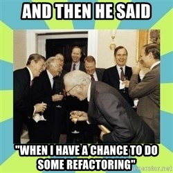 "reagan white house laughing - And then he said ""When i have a chance to do some refactoring"""