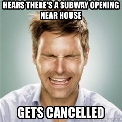 First World Problems Man - hears there's a subway opening near house gets cancelled