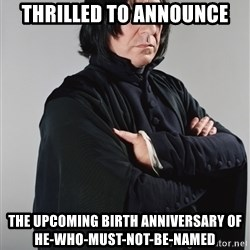 Snape - thrilled to announce the upcoming birth anniversary of he-who-must-not-be-named