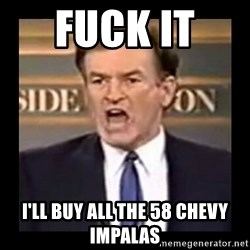 Fuck it meme - fuck it  i'll buy all the 58 chevy impalas