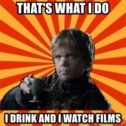 Tyrion Lannister - that's what i do i drink and i watch films