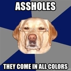 Racist Dawg - assholes they come in all colors