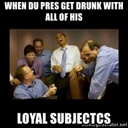 obama laughing  - when du pres get drunk with all of his  loyal subjectcs
