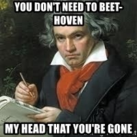 beethoven - You don't need to beet-hoven my head that you're gone
