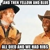 Blazing saddles - ..and then yellow and blue all died and we had ribs
