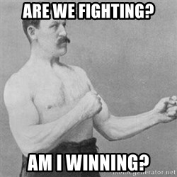 overly manly man - are we fighting? am i winning?