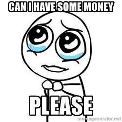Please guy - Can i have some money please