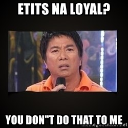 "Willie Revillame me - ETITS NA LOYAL? YOU DON""T DO THAT TO ME"