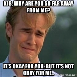 James Van Der Beek - KJb, why are you so far away from me? It's okay for you. But it's not okay for me..